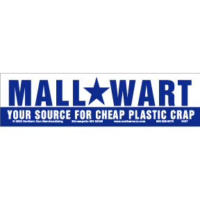 Bumper sticker with dark blue letters on white background, type face the same as Wal-Mart's. Says Mall Wart, Your source for cheap plastic crap.