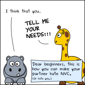 "A cartoon of a hippopotamus and a giraffe. The hippo says, ""I think that you..."" and the giraffe shouts, TELL ME YOUR NEEDS!!! A banner says, Dear Beginners, This is how you can make your partner hate NVC. (Or hate you.)"